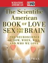 The Scientific American Book of Love, Sex and the Brain - The Neuroscience of How, When, Why and Who We Love ebook by Judith Horstman,Scientific American