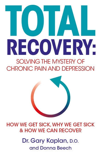 Total Recovery - Solving the Mystery of Chronic Pain and Depression ebook by Dr Gary Kaplan,Donna Beech