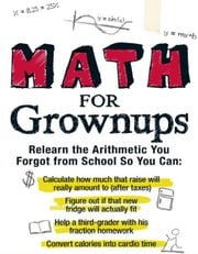 Math for Grownups: Re-Learn the Arithmetic You Forgot From School So You Can, Calculate how much that raise will really amount to (after taxes) Figure out if that new fridge will actually fit Help a third grader with his fraction homework Convert cal ebook by Laura Laing