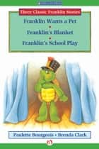 Franklin Wants a Pet, Franklin's Blanket, and Franklin's School Play ebook by Paulette Bourgeois,Brenda Clark