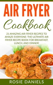 Air Fryer Cookbook: 21 Amazing Air Fryer Recipes to Amaze Everyone: The Ultimate Air Fryer Recipe Book for Breakfast, Lunch, and Dinner! ebook by Rosie Daniels