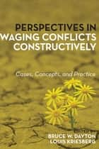 Perspectives in Waging Conflicts Constructively - Cases, Concepts, and Practice ebook by Louis Kriesberg, Bruce W. Dayton
