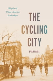 The Cycling City - Bicycles and Urban America in the 1890s ebook by Evan Friss