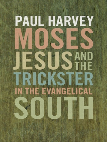 Moses, Jesus, and the Trickster in the Evangelical South ebook by Paul Harvey,Sarah Gardner