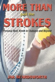 More Than Just The Strokes - Personal Best Tennis in Clubland and Beyond ebook by Jak Beardsworth