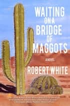 Waiting on a Bridge of Maggots ebook by Robb T. White