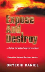 EXPOSE AND DESTROY - Doing targeted prayer warfare ebook by ONYECHI DANIEL
