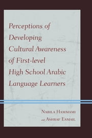 Perceptions of Developing Cultural Awareness of First-level High School Arabic Language Learners ebook by Nabila Hammami,Ashraf Esmail