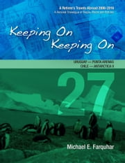 Keeping On Keeping On: 27---Uruguay---Punta Arenas, Chile---Antarctica I! ebook by Michael Farquhar