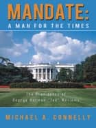 "Mandate: a Man for the Times - The Presidency of George Herman ""Ted"" Williams ebook by Michael A. Connelly"