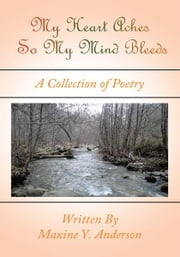 My Heart Aches So My Mind Bleeds - A Collection of Poetry ebook by Maxine Y. Anderson
