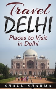 Travel Delhi: Places to Visit in Delhi ebook by Shalu Sharma