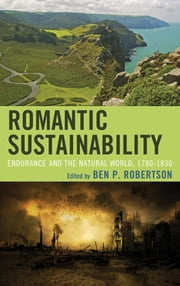 Romantic Sustainability - Endurance and the Natural World, 1780–1830 ebook by Ben P. Robertson,Lauren Cameron,Kultej Dhariwal,Molly Hall,Madison Jones IV,Olivia Murphy,Fernando Gabriel Pagnoni Berns,Avishek Parui,Emily Paterson-Morgan,Seth Reno,Adam Rosenthal,William Stroup,Michael Angelo Tata,Denys Van Renen,Adrian J. Wallbank,Huey-fen Fay Yao