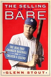 The Selling of the Babe - The Deal That Changed Baseball and Created a Legend ebook by Glenn Stout
