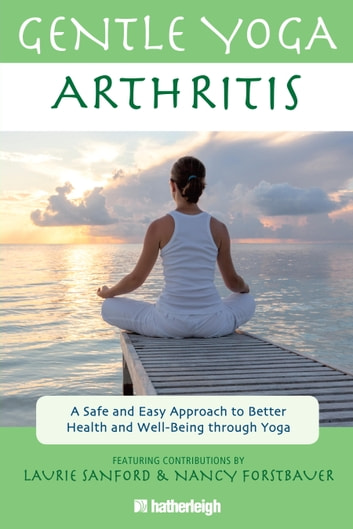 Gentle Yoga for Arthritis - A Safe and Easy Approach to Better Health and Well-Being through Yoga ebook by Laurie Sanford,Nancy Forstbauer,Jo Brielyn