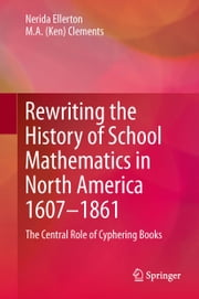Rewriting the History of School Mathematics in North America 1607-1861 - The Central Role of Cyphering Books ebook by Nerida F. Ellerton,M. A. Ken Clements