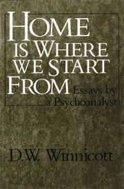 Home Is Where We Start From: Essays by a Psychoanalyst ebook by D. W. Winnicott