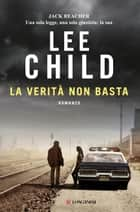 La verità non basta - Le avventure di Jack Reacher ebook by Lee Child