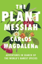 The Plant Messiah - Adventures in Search of the World's Rarest Species ebook by Carlos Magdalena