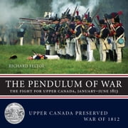 The Pendulum of War - The Fight for Upper Canada, January-August 1813 ebook by Richard Feltoe
