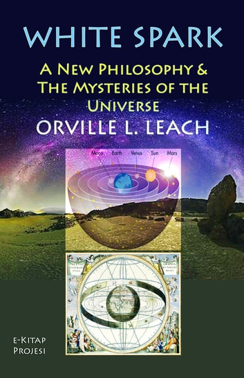 "White Spark - ""A New Philosophy and the Mysteries of the Universe"" ebook by Orville Livingston Leach"