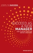 Succeed as a New Manager - How to Inspire Your Team and be a Great Boss ebook by Bloomsbury Publishing