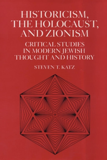 Historicism, the Holocaust, and Zionism - Critical Studies in Modern Jewish History and Thought eBook by Steven T. Katz