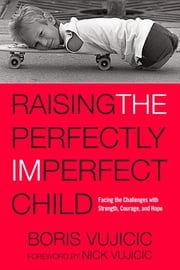 Raising the Perfectly Imperfect Child - Facing the Challenges with Strength, Courage, and Hope ebook by Boris Vujicic,Nick Vujicic