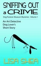 Sniffing Out a Crime - Dog Fosterer Museum Mysteries - An Art Detective Dog Lover's Short Story, #1 ebook by Lisa Shea