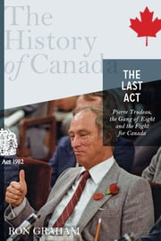 The History of Canada Series - The Last Act: Pierre Trudeau - The Gang Of Eight And The Fight For Canada ebook by Ron Graham