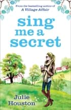 Sing Me a Secret - the brand new book from the bestselling author of 'A Village Affair' ebook by Julie Houston