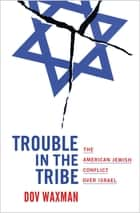Trouble in the Tribe - The American Jewish Conflict over Israel ebook by Dov Waxman
