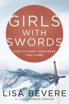 Girls with Swords - How to Carry Your Cross Like a Hero ebook by Lisa Bevere, John Bevere