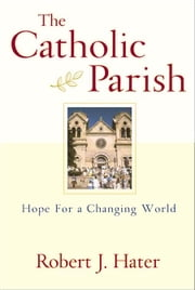 Catholic Parish, The: Hope for a Changing World ebook by Robert J. Hater