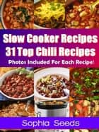 Slow Cooker Recipes - 31 Top Chili Recipes - Go Slow Cooker Recipes ebook by Sophia Seeds