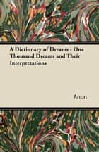 A Dictionary of Dreams - One Thousand Dreams and Their Interpretations ebook by Anon.