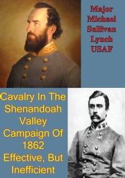 Cavalry In The Shenandoah Valley Campaign Of 1862: Effective, But Inefficient ebook by Major Michael Sullivan Lynch