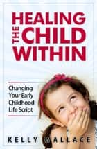Healing The Child Within - Changing Your Early Childhood Life Script ebook by Kelly Wallace