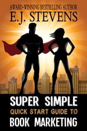 Super Simple Quick Start Guide to Book Marketing ebook by E.J. Stevens