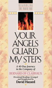 Your Angels Guard My Steps (Rekindling the Inner Fire Book #10) - A 40-Day Journey in the Company of Bernard of Clairvaux ebook by Bernard of Clairvaux,David Hazard