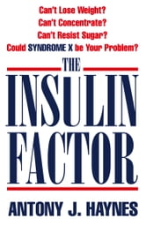 The Insulin Factor: Can't Lose Weight? Can't Concentrate? Can't Resist Sugar? Could Syndrome X Be Your Problem? ebook by Antony Haynes