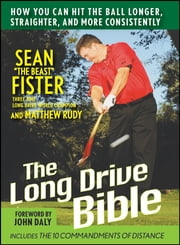 The Long-Drive Bible - How You Can Hit the Ball Longer, Straighter, and More Consistently ebook by Sean Fister,Matthew Rudy,John Daly