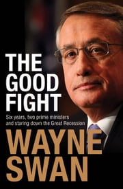 The Good Fight - Six years, two prime ministers and staring down the Great Recession ebook by Wayne Swan
