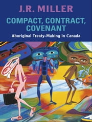 Compact, Contract, Covenant - Aboriginal Treaty-Making in Canada ebook by J.R. Miller