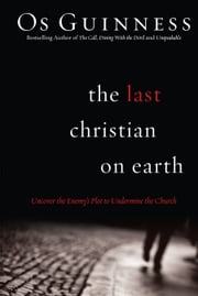 The Last Christian on Earth - Uncover the Enemy's Plot to Undermine the Church ebook by Os Guinness
