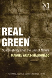 Real Green - Sustainability after the End of Nature ebook by Dr Manuel Arias-Maldonado,Dr Keith Breen,Dr Dan Bulley,Dr Susan McManus