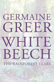 White Beech - The Rainforest Years ebook by Germaine Greer