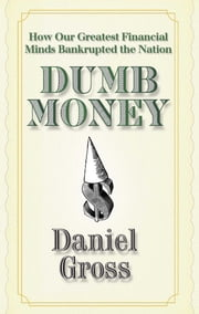 Dumb Money - How Our Greatest Financial Minds Bankrupted the Nation ebook by Daniel Gross