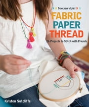 Fabric, Paper, Thread - 26 Projects to Sew & Embellish - 25 Embroidery Stitches ebook by Kristen Sutcliffe