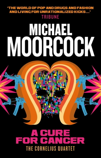 A Cure for Cancer - The Cornelius Quartet 2 ebook by Michael Moorcock